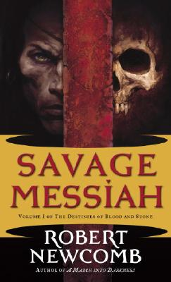 Savage Messiah: Volume I of The Destinies of Blood and Stone, ROBERT NEWCOMB