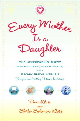 Every Mother Is a Daughter: The Neverending Quest for Success, Inner Peace, and a Really Clean Kitchen (Recipes and Knitting Patterns Included), Perri Klass, sheila solomon klass