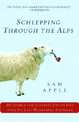SCHLEPPING THROUGH THE ALPS MY SEARCH FOR AUSTRIA'S JEWISH PAST WITH ITS LAST WANDERING SHEPHERD, APPLE, SAM