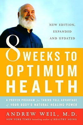 8 Weeks to Optimum Health: A Proven Program for Taking Full Advantage of Your Body's Natural Healing Power, Andrew Weil