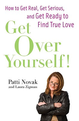 Get Over Yourself!: How to Get Real, Get Serious, and Get Ready to Find True Love, Novak, Patti; Zigman, Laura