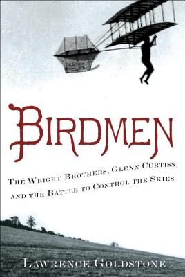 Birdmen: The Wright Brothers, Glenn Curtiss, and the Battle to Control the Skies, Goldstone, Lawrence