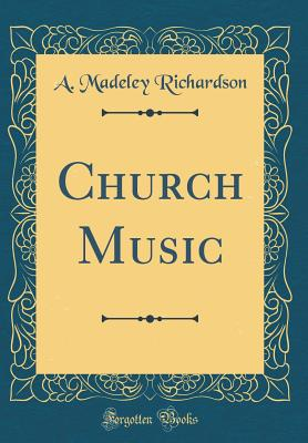Church Music (Classic Reprint), A. Madeley Richardson
