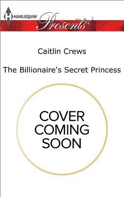 The Billionaire's Secret Princess (Scandalous Royal Brides), Caitlin Crews