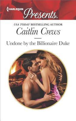Undone by the Billionaire Duke (Harlequin Presents), Caitlin Crews