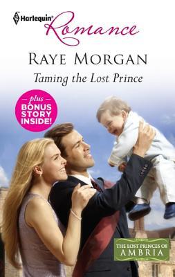 Taming the Lost Prince & Keeping Her Baby's Secret: Taming the Lost Prince Keeping Her Baby's Secret (Harlequin Romance), Raye Morgan