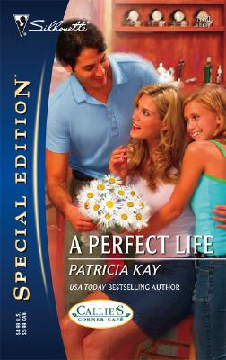 A Perfect Life : Callie's Corner Cafe (Silhouette Special Edition No. 1730) (Silhouette Special Edition), Patricia Kay