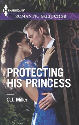 Protecting His Princess (Harlequin Romantic Suspense), C.J. Miller