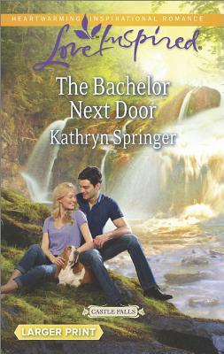 The Bachelor Next Door (Love Inspired LP Castle Falls), Kathryn Springer