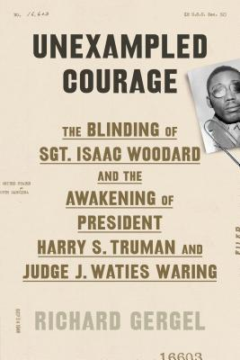 Image for Unexampled Courage: The Blinding of Sgt. Isaac Woodard and the Awakening of President Harry S. Truman and Judge J. Waties Waring
