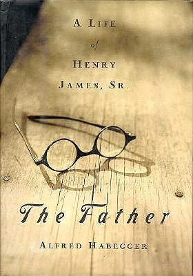 Image for The Father: A Life of Henry James, Sr.