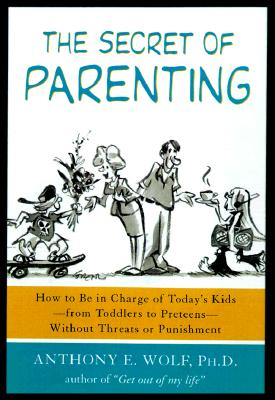 The Secret of Parenting: How to Be in Charge of Today's Kids--from Toddlers to Preteens--Without Threats or Punishment, Wolf, Anthony E.