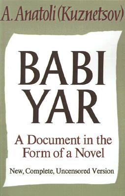 Babi Yar: A Document in the Form of a Novel; New, Complete, Uncensored Version, Kuznetsov, Anatoli