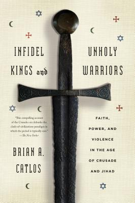 Image for Infidel Kings and Unholy Warriors: Faith, Power, and Violence in the Age of Crusade and Jihad