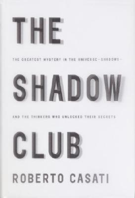 The Shadow Club: The Greatest Mystery in the Universe--Shadows--and the Thinkers Who Unlocked Their Secrets, Casati, Roberto