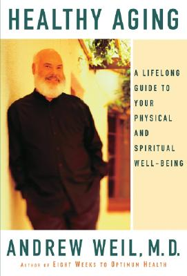 Healthy Aging: A Lifelong Guide to Your Physical and Spiritual Well-Being, Weil, Andrew