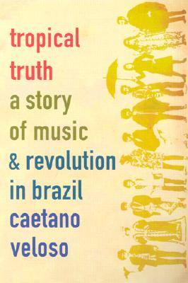 Image for Tropical Truth: A Story of Music and Revolution in Brazil