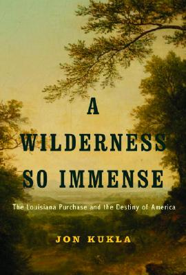 A Wilderness So Immense: The Louisiana Purchase and the Destiny of America (Lewis & Clark Expedition), KUKLA, Jon