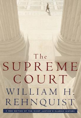 The Supreme Court: A new edition of the Chief Justice's classic history, William H. Rehnquist