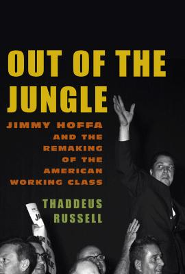 Image for Out of the Jungle: jimmy Hoffa and the Remaking of the American Working Class