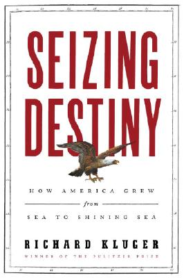 Seizing Destiny: How America Grew from Sea to Shining Sea, Kluger, Richard