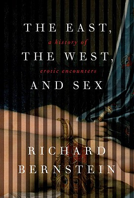The East, the West, and Sex: A History of Erotic Encounters, Richard Bernstein