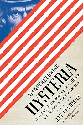 Image for Manufacturing Hysteria: A History of Scapegoating, Surveillance, and Secrecy in Modern America
