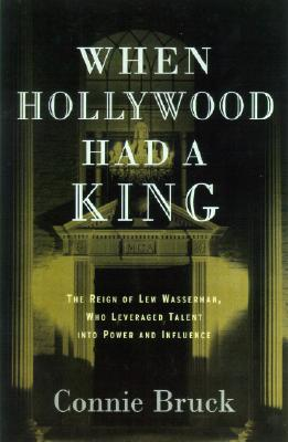 When Hollywood Had a King: The Reign of Lew Wasserman, Who Leveraged Talent into Power and Influence, Bruck, Connie