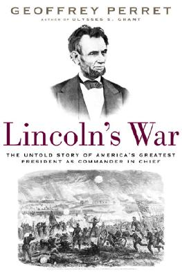 Lincoln's War: The Untold Story of America's Greatest President as Commander in Chief, Perret, Geoffrey