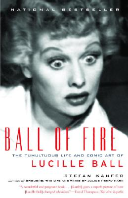 Ball of Fire: The Tumultuous Life and Comic Art of Lucille Ball, Stefan Kanfer
