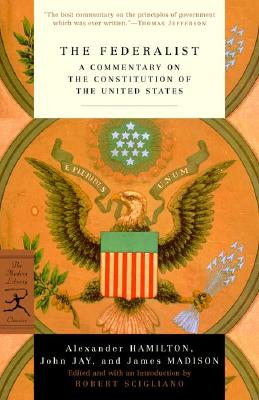 The Federalist: A Commentary on the Constitution of the United States (Modern Library Classics), Hamilton, Alexander; Jay, John; Madison, James; Scigliano, Robert [Editor]
