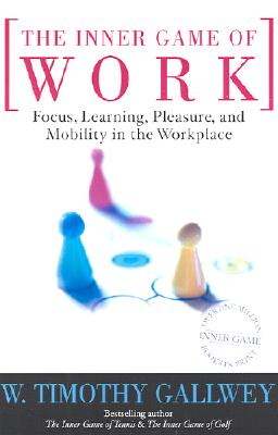 The Inner Game of Work: Focus, Learning, Pleasure, and Mobility in the Workplace, Gallwey, W. Timothy