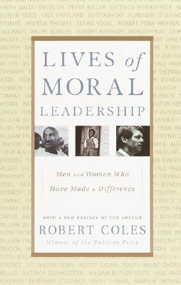 Lives of Moral Leadership: Men and Women Who Have Made a Difference, Coles, Robert