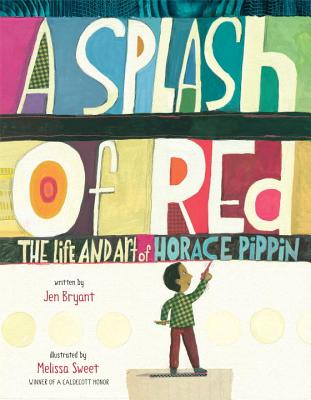 A Splash of Red: The Life and Art of Horace Pippin (Schneider Family Book Awards - Young Children's Book Winner), Bryant, Jen