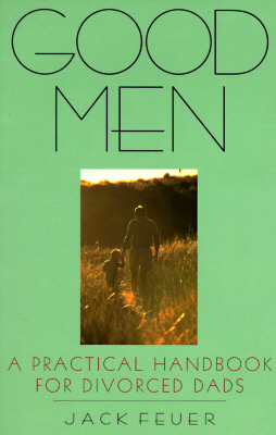 Good Men: A Practical Handbook for Divorced Dads, Feuer, Jack