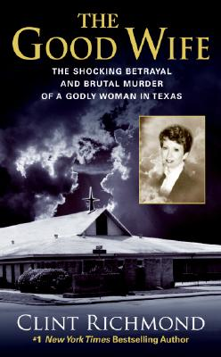 The Good Wife: The Shocking Betrayal and Brutal Murder of a Godly Woman in Texas, Clint Richmond