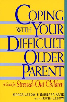 Coping With Your Difficult Older Parent : A Guide for Stressed-Out Children, Grace Lebow; Barbara Kane; Irwin Lebow [Contributor]