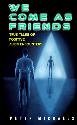 Image for We Come As Friends: True Tales of Positive Alien Encounters
