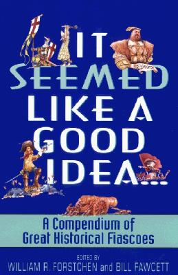 It Seemed Like a Good Idea: A Compendium of Great Historical Fiascoes, Forstchen, William R.; Fawcett, Bill