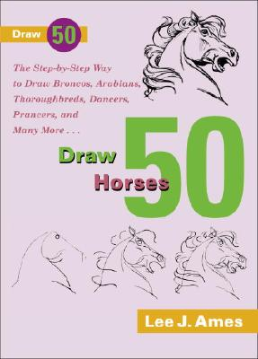 Image for Draw 50 Horses The Step-By-Step Way to Draw Broncos, Arabians, Thoroughbreds, Dancers, Prancers, and Many More.. .