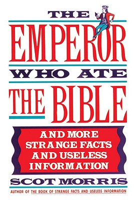 The Emperor Who Ate the Bible: And More Strange Facts and Useless Information, Morris, Scot