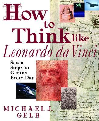 How to Think Like Leonardo da Vinci: Seven Steps to Genius Every Day, MICHAEL J. GELB
