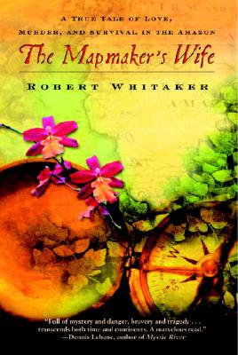 The Mapmaker's Wife: A True Tale of Love, Murder, and Survival in the Amazon, ROBERT WHITAKER