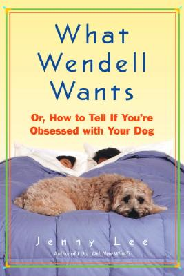 Image for What Wendell Wants: Or, How to Tell If You're Obsessed with Your Dog