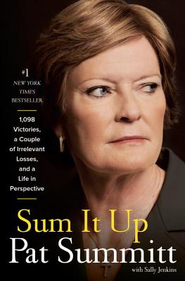 Sum It Up: A Thousand and Ninety-Eight Victories, a Couple of Irrelevant Losses, and a Life in Perspective, Pat Head Summitt, Sally Jenkins