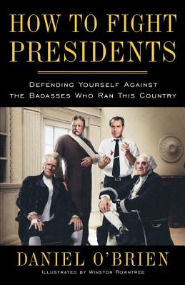 How to Fight Presidents: Defending Yourself Against the Badasses Who Ran This Country, O'Brien, Daniel