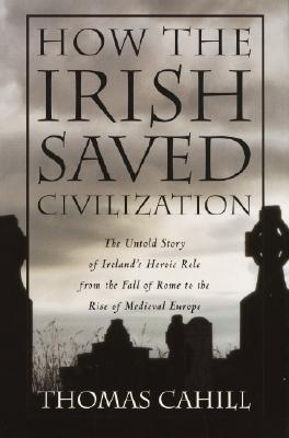 Image for How the Irish Saved Civilization  The Untold Story of Ireland's Heroic Role from the Fall of Rome to the Rise of Medieval Europe