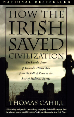 How the Irish Saved Civilization: The Untold Story of Ireland's Heroic Role from the Fall of Rome to the Rise of Medieval Europe, Cahill, Thomas