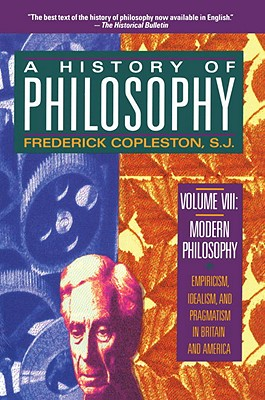 History of Philosophy : Volume 8 : Modern Philosophy: Empiricism, Idealism, and Pragmatism in Britain and America, FREDERICK COPLESTON