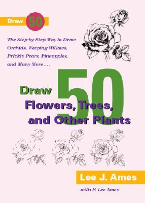 Image for Draw 50 Flowers, Trees, and Other Plants: The Step-by-Step Way to Draw Orchids, Weeping Willows, Prickly Pears, Pineapples, and Many More...